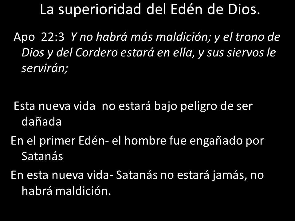 La superioridad del Edén de Dios. Apo 22:3 Y no habrá más maldición; y el trono de Dios y del Cordero estará en ella, y sus siervos le servirán; Esta