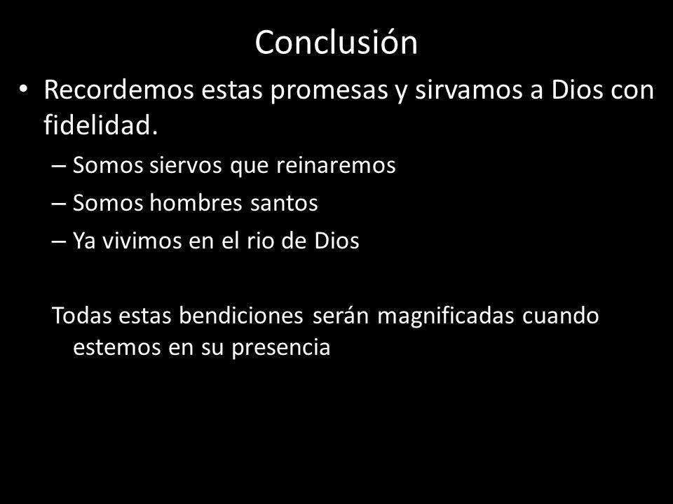 Conclusión Recordemos estas promesas y sirvamos a Dios con fidelidad. – Somos siervos que reinaremos – Somos hombres santos – Ya vivimos en el rio de