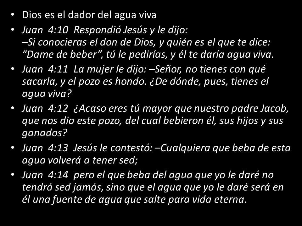 Dios es el dador del agua viva Juan 4:10 Respondió Jesús y le dijo: –Si conocieras el don de Dios, y quién es el que te dice: Dame de beber, tú le ped