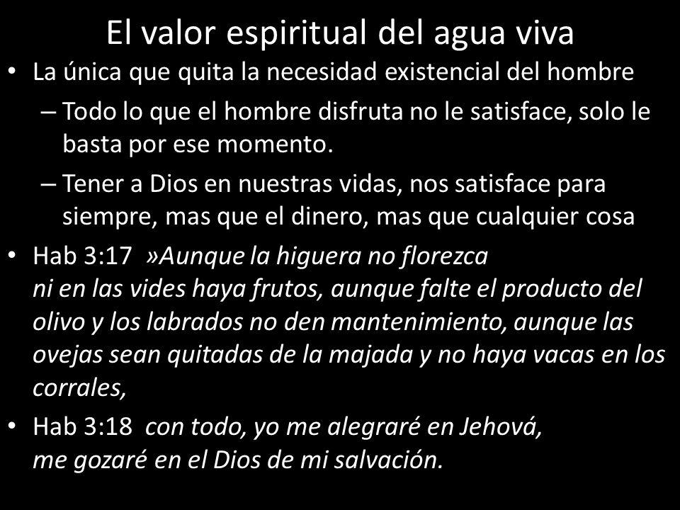 El valor espiritual del agua viva La única que quita la necesidad existencial del hombre – Todo lo que el hombre disfruta no le satisface, solo le bas