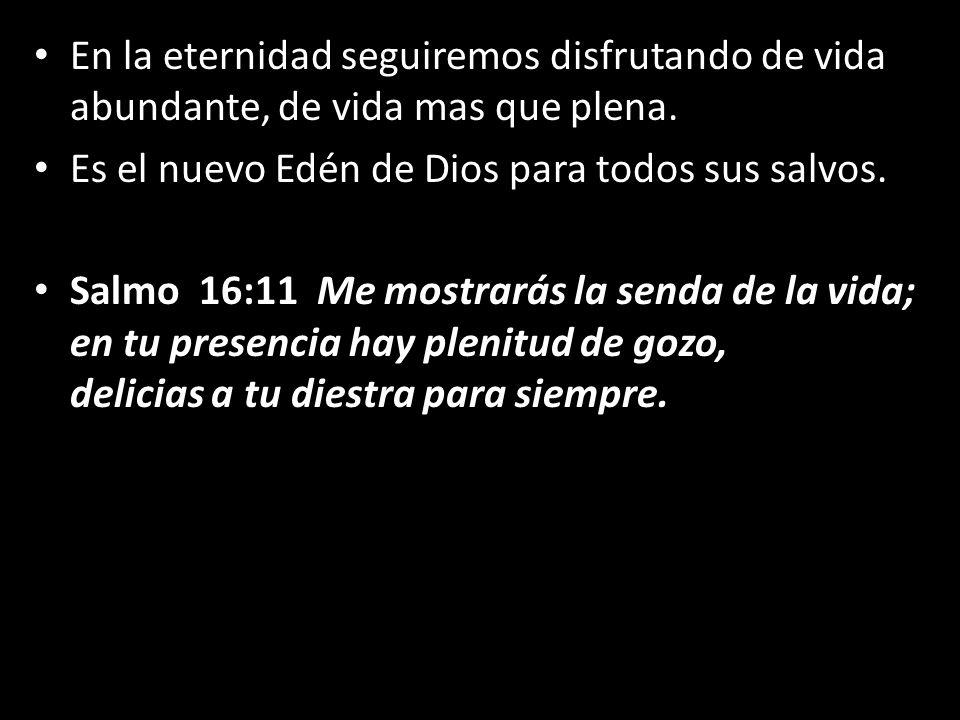 En la eternidad seguiremos disfrutando de vida abundante, de vida mas que plena. Es el nuevo Edén de Dios para todos sus salvos. Salmo 16:11 Me mostra