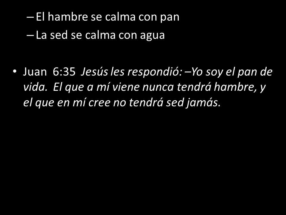 – El hambre se calma con pan – La sed se calma con agua Juan 6:35 Jesús les respondió: –Yo soy el pan de vida. El que a mí viene nunca tendrá hambre,