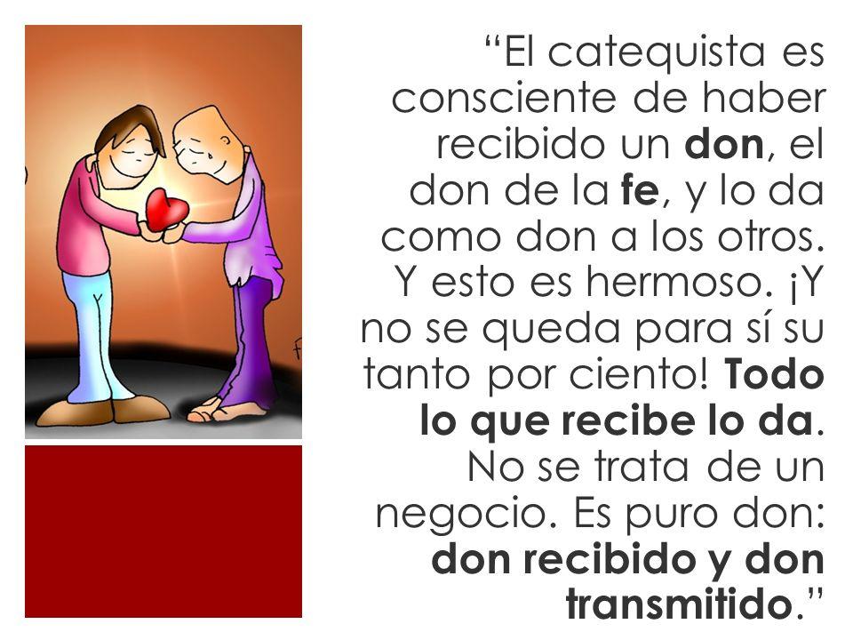 El catequista es consciente de haber recibido un don, el don de la fe, y lo da como don a los otros.