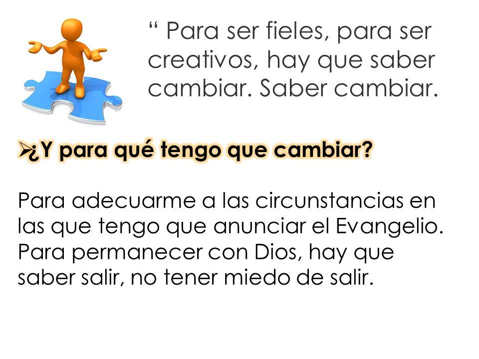 Para ser fieles, para ser creativos, hay que saber cambiar. Saber cambiar.