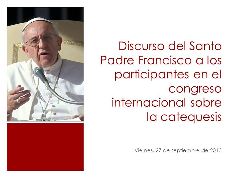 Discurso del Santo Padre Francisco a los participantes en el congreso internacional sobre la catequesis Viernes, 27 de septiembre de 2013