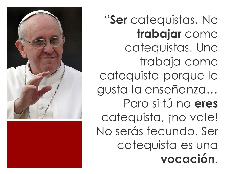 ¡Cuidado!, no he dicho «hacer» de catequista, sino «serlo», porque incluye la vida.