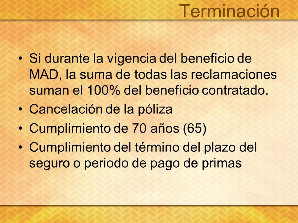 Terminación Si durante la vigencia del beneficio de MAD, la suma de todas las reclamaciones suman el 100% del beneficio contratado. Cancelación de la