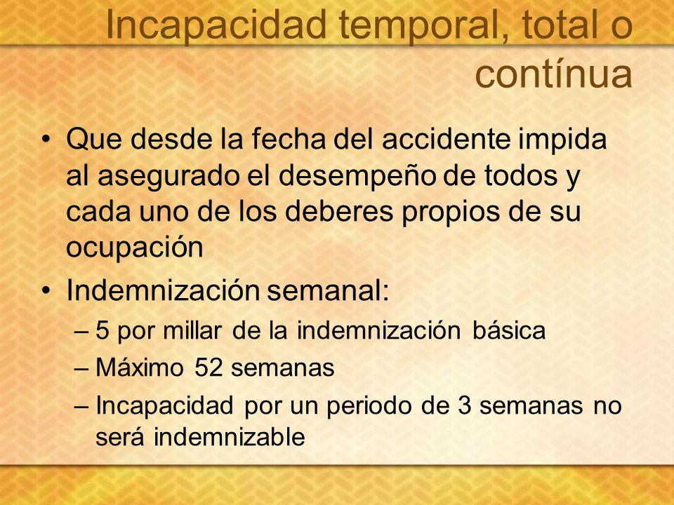 Incapacidad temporal, total o contínua Que desde la fecha del accidente impida al asegurado el desempeño de todos y cada uno de los deberes propios de