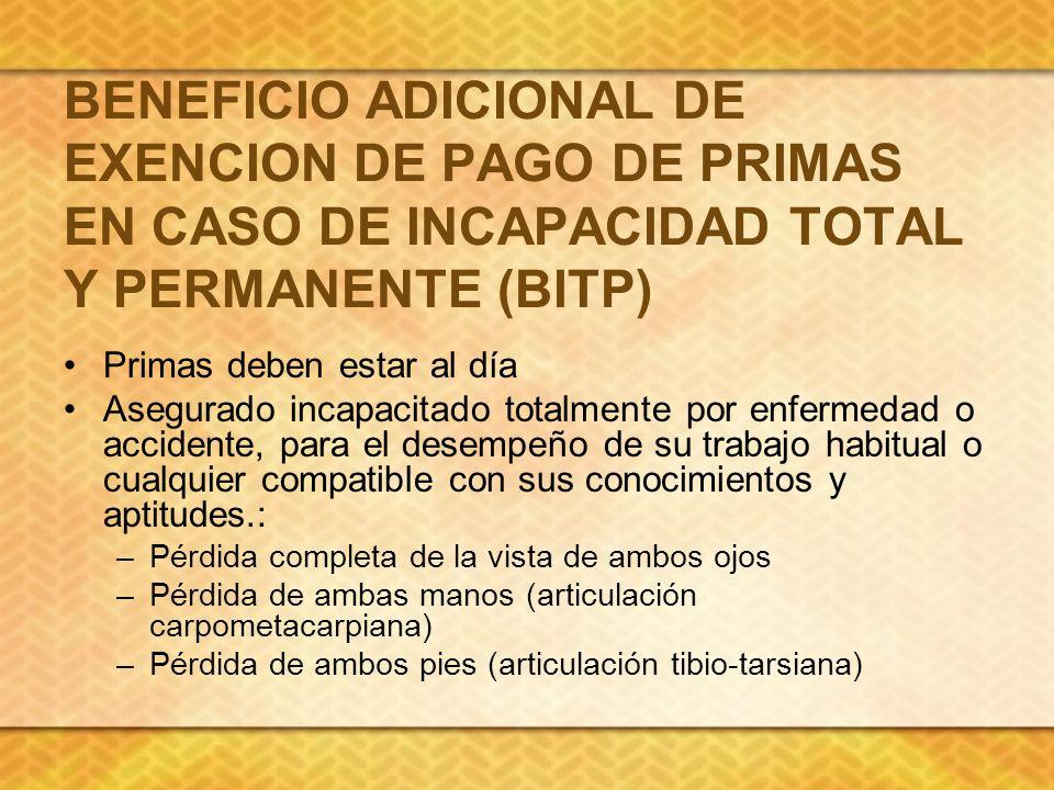 BENEFICIO ADICIONAL DE EXENCION DE PAGO DE PRIMAS EN CASO DE INCAPACIDAD TOTAL Y PERMANENTE (BITP) Primas deben estar al día Asegurado incapacitado to