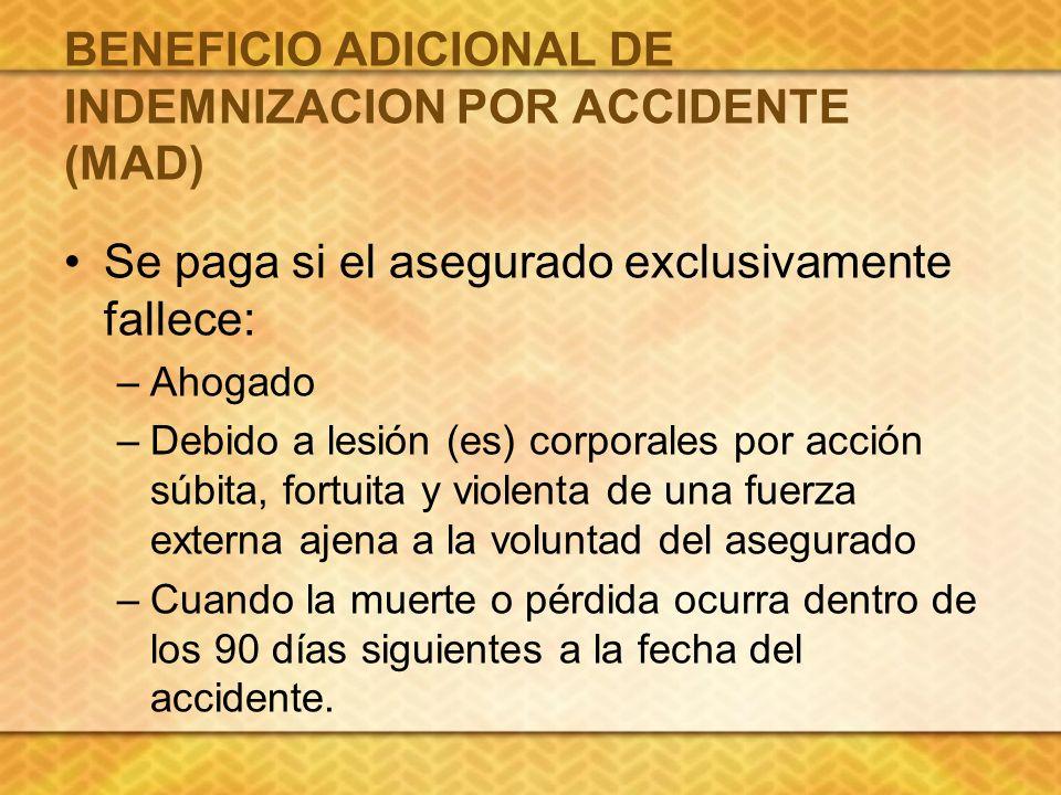 BENEFICIO ADICIONAL DE INDEMNIZACION POR ACCIDENTE (MAD) Se paga si el asegurado exclusivamente fallece: –Ahogado –Debido a lesión (es) corporales por