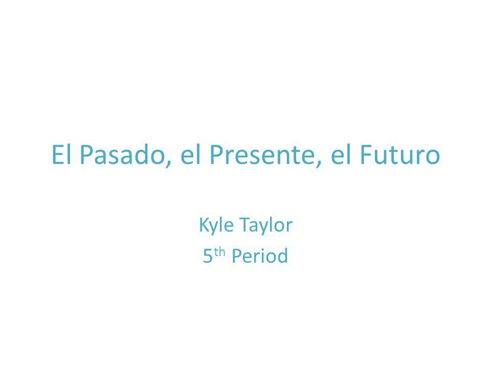 El Pasado, el Presente, el Futuro Kyle Taylor 5 th Period
