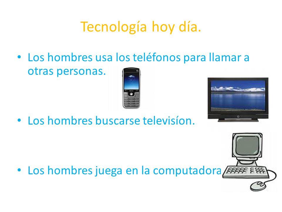 Tecnología hoy día. Los hombres usa los teléfonos para llamar a otras personas. Los hombres buscarse televisíon. Los hombres juega en la computadora
