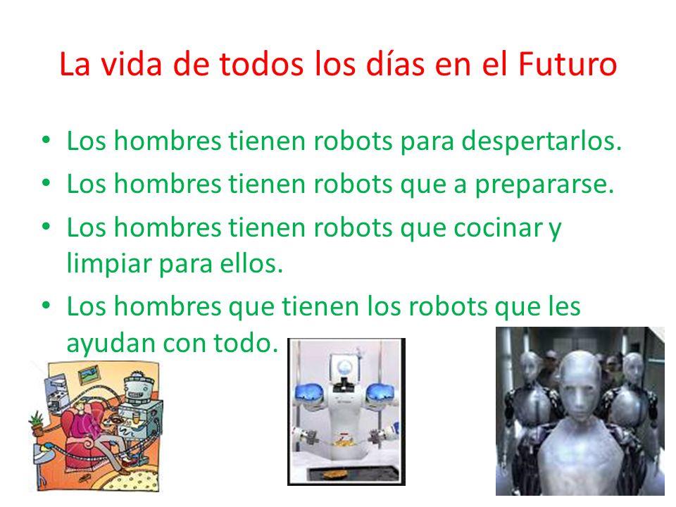 La vida de todos los días en el Futuro Los hombres tienen robots para despertarlos. Los hombres tienen robots que a prepararse. Los hombres tienen rob