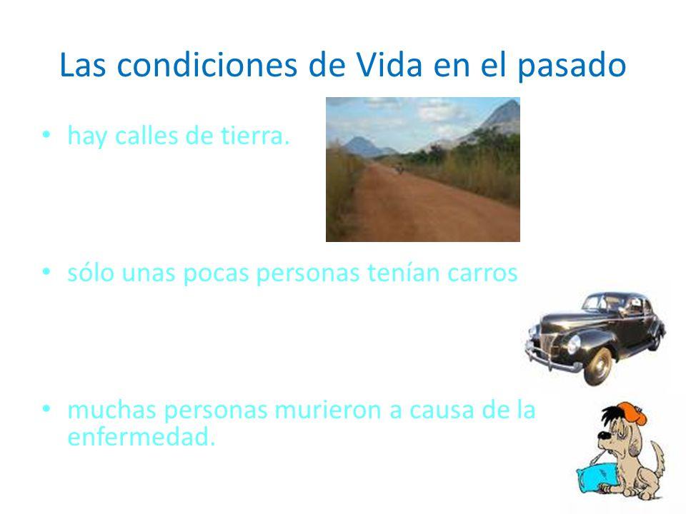 Las condiciones de Vida en el pasado hay calles de tierra. sólo unas pocas personas tenían carros muchas personas murieron a causa de la enfermedad.