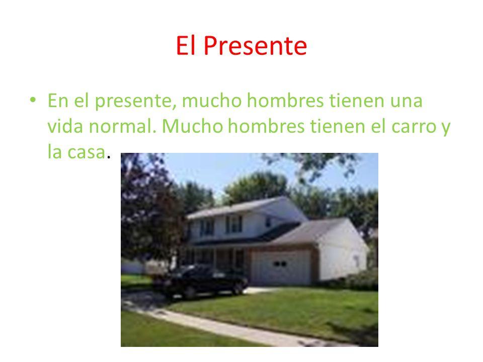 El Presente En el presente, mucho hombres tienen una vida normal. Mucho hombres tienen el carro y la casa.