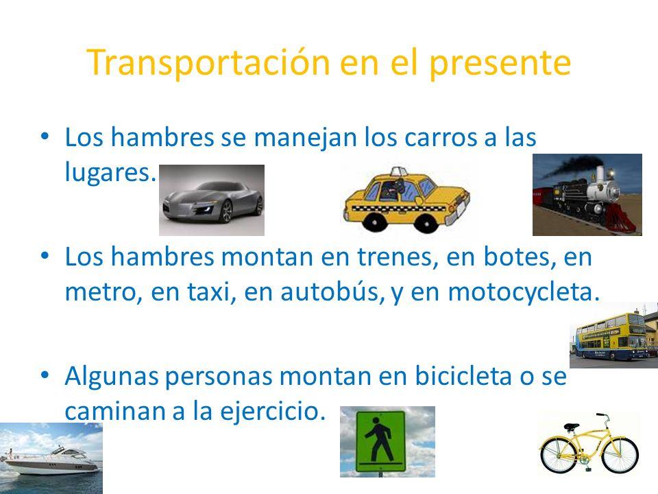 Transportación en el presente Los hambres se manejan los carros a las lugares. Los hambres montan en trenes, en botes, en metro, en taxi, en autobús,