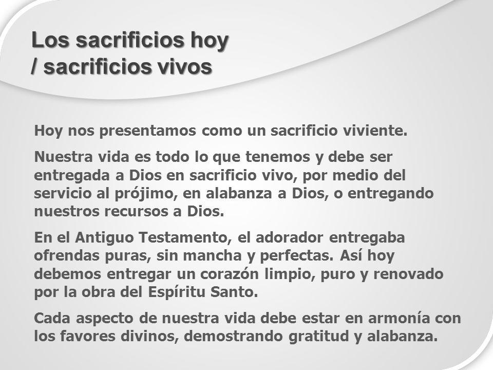 Hoy nos presentamos como un sacrificio viviente. Nuestra vida es todo lo que tenemos y debe ser entregada a Dios en sacrificio vivo, por medio del ser