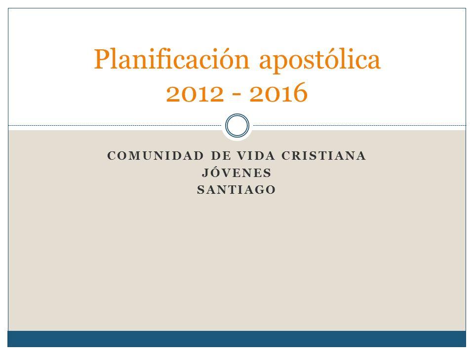 COMUNIDAD DE VIDA CRISTIANA JÓVENES SANTIAGO Planificación apostólica 2012 - 2016