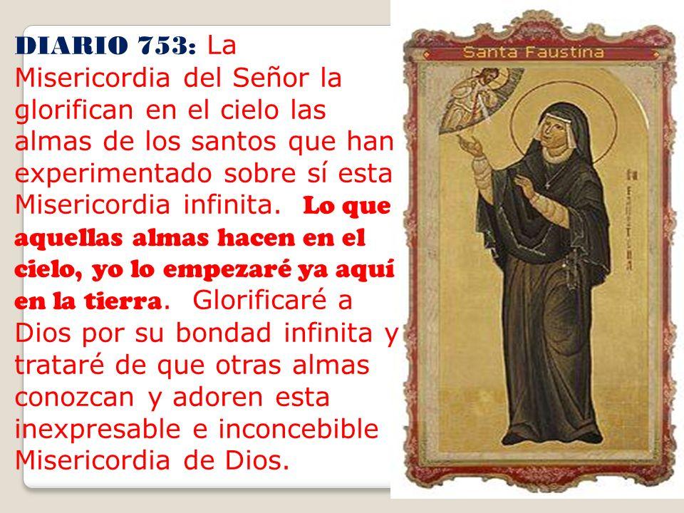 DIARIO 753: La Misericordia del Señor la glorifican en el cielo las almas de los santos que han experimentado sobre sí esta Misericordia infinita.