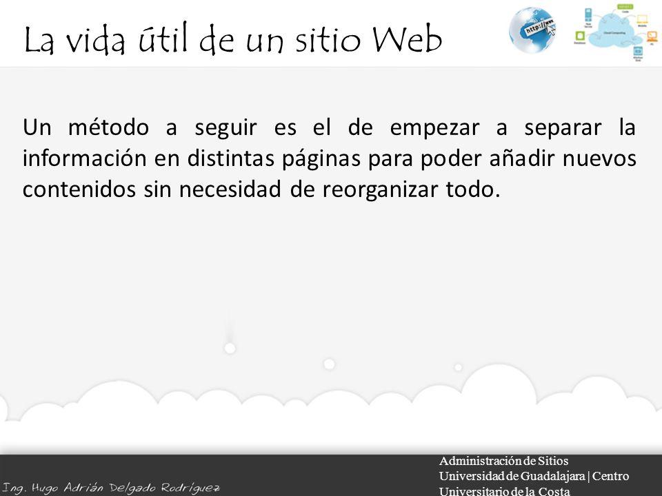 La vida útil de un sitio Web Administración de Sitios Universidad de Guadalajara | Centro Universitario de la Costa Un método a seguir es el de empezar a separar la información en distintas páginas para poder añadir nuevos contenidos sin necesidad de reorganizar todo.