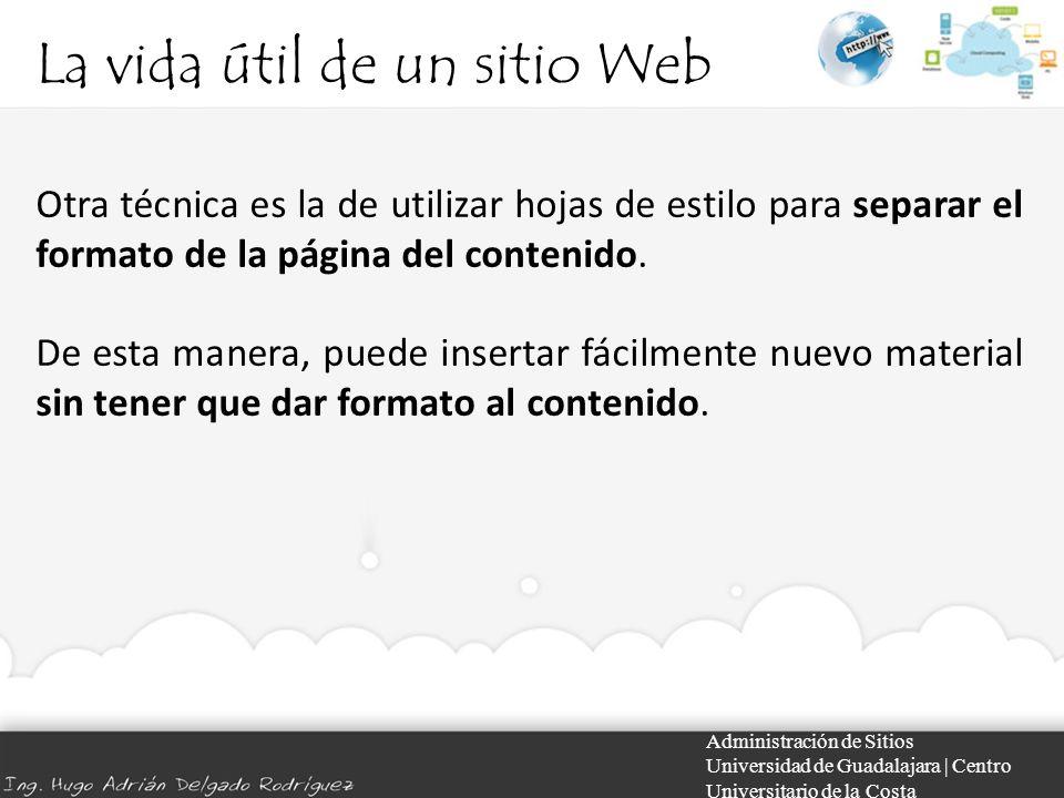 La vida útil de un sitio Web Administración de Sitios Universidad de Guadalajara | Centro Universitario de la Costa Otra técnica es la de utilizar hojas de estilo para separar el formato de la página del contenido.