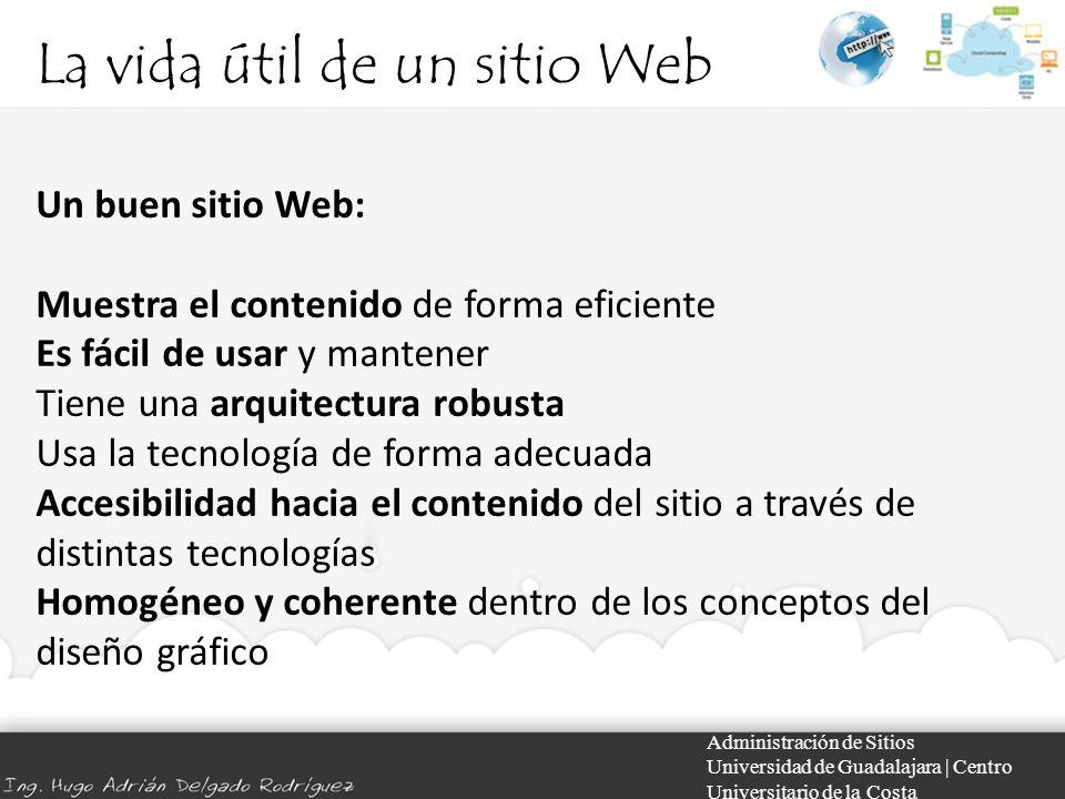 La vida útil de un sitio Web Administración de Sitios Universidad de Guadalajara | Centro Universitario de la Costa Un buen sitio Web: Muestra el cont