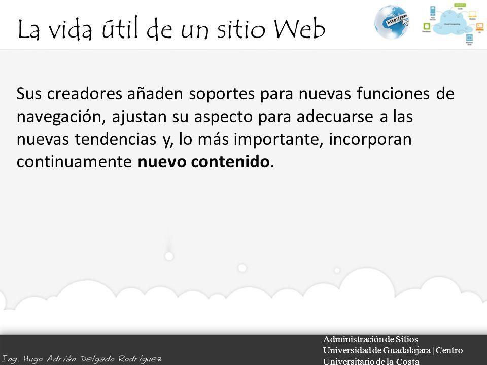 La vida útil de un sitio Web Administración de Sitios Universidad de Guadalajara | Centro Universitario de la Costa Sus creadores añaden soportes para nuevas funciones de navegación, ajustan su aspecto para adecuarse a las nuevas tendencias y, lo más importante, incorporan continuamente nuevo contenido.