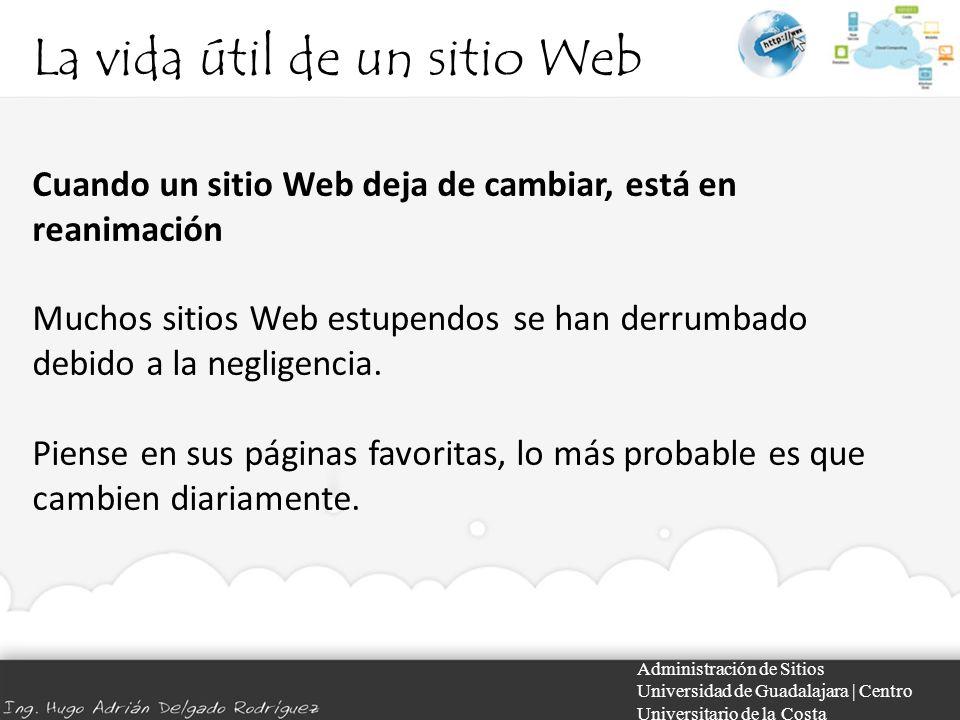 La vida útil de un sitio Web Administración de Sitios Universidad de Guadalajara | Centro Universitario de la Costa Cuando un sitio Web deja de cambiar, está en reanimación Muchos sitios Web estupendos se han derrumbado debido a la negligencia.