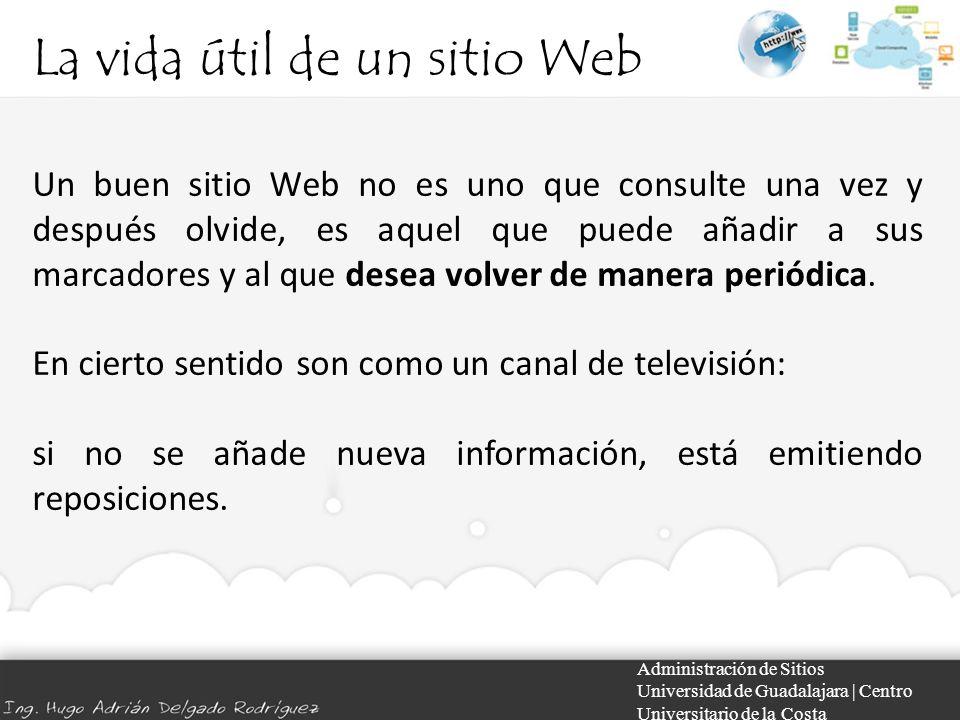 La vida útil de un sitio Web Administración de Sitios Universidad de Guadalajara | Centro Universitario de la Costa Un buen sitio Web no es uno que co