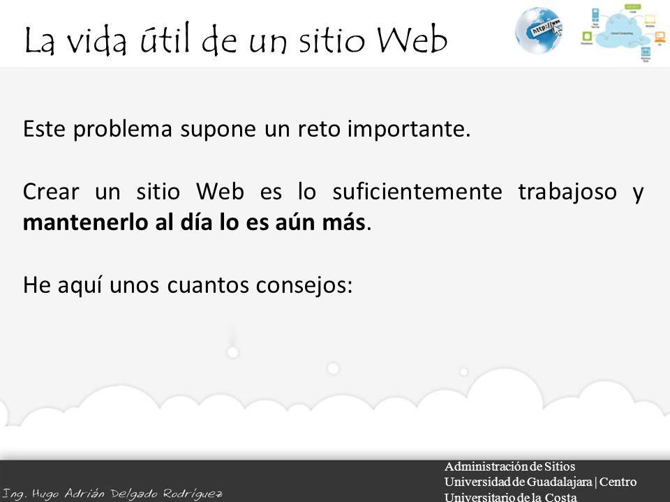 La vida útil de un sitio Web Administración de Sitios Universidad de Guadalajara | Centro Universitario de la Costa Este problema supone un reto importante.