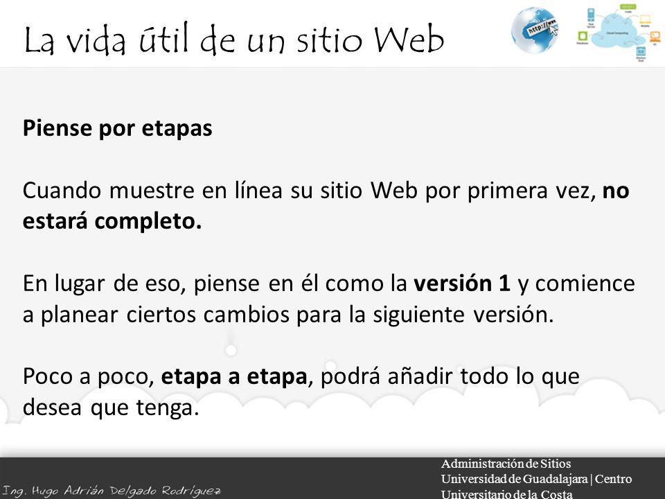 La vida útil de un sitio Web Administración de Sitios Universidad de Guadalajara | Centro Universitario de la Costa Piense por etapas Cuando muestre en línea su sitio Web por primera vez, no estará completo.