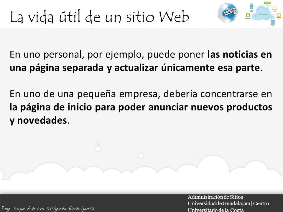 La vida útil de un sitio Web Administración de Sitios Universidad de Guadalajara | Centro Universitario de la Costa En uno personal, por ejemplo, puede poner las noticias en una página separada y actualizar únicamente esa parte.