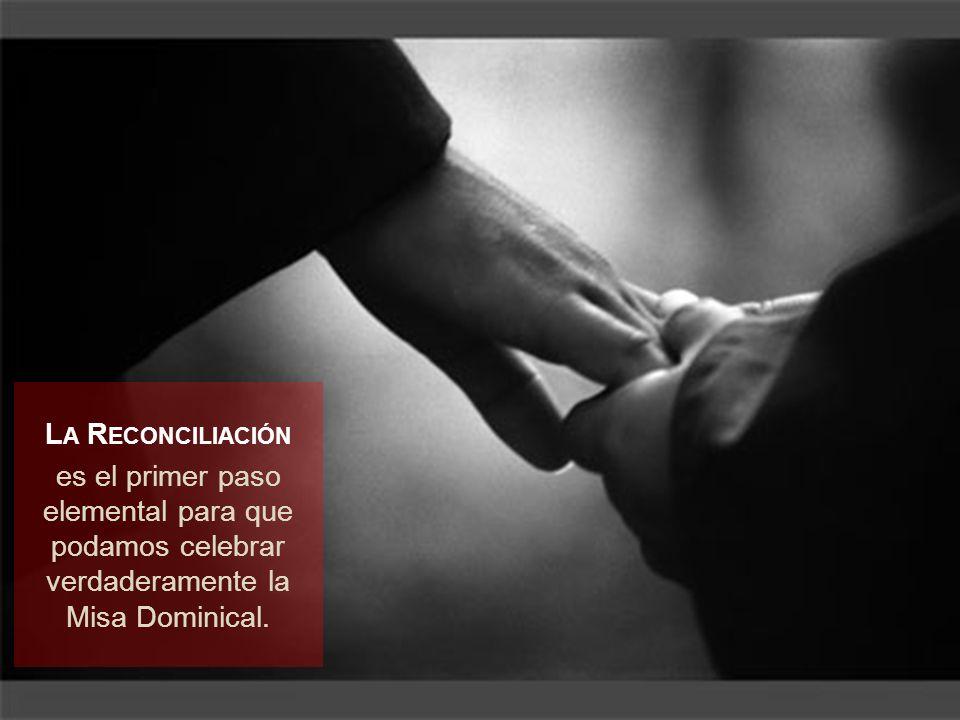 L A R ECONCILIACIÓN es el primer paso elemental para que podamos celebrar verdaderamente la Misa Dominical.