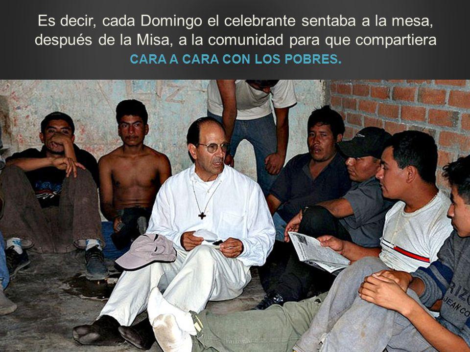 Es decir, cada Domingo el celebrante sentaba a la mesa, después de la Misa, a la comunidad para que compartiera CARA A CARA CON LOS POBRES.