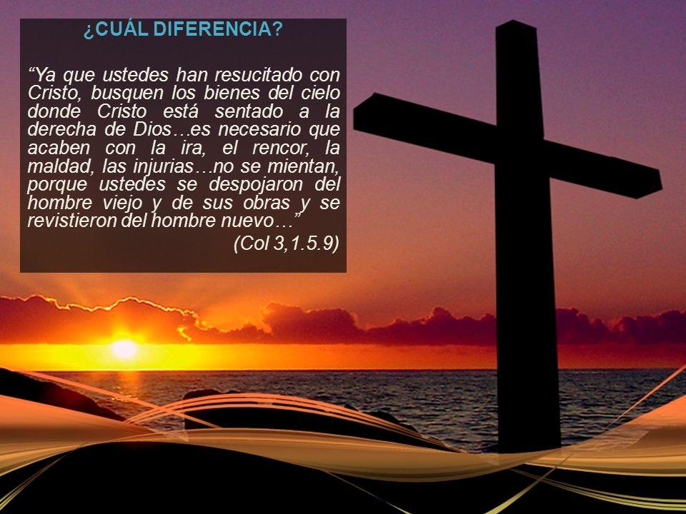 ¿CUÁL DIFERENCIA? Ya que ustedes han resucitado con Cristo, busquen los bienes del cielo donde Cristo está sentado a la derecha de Dios…es necesario q