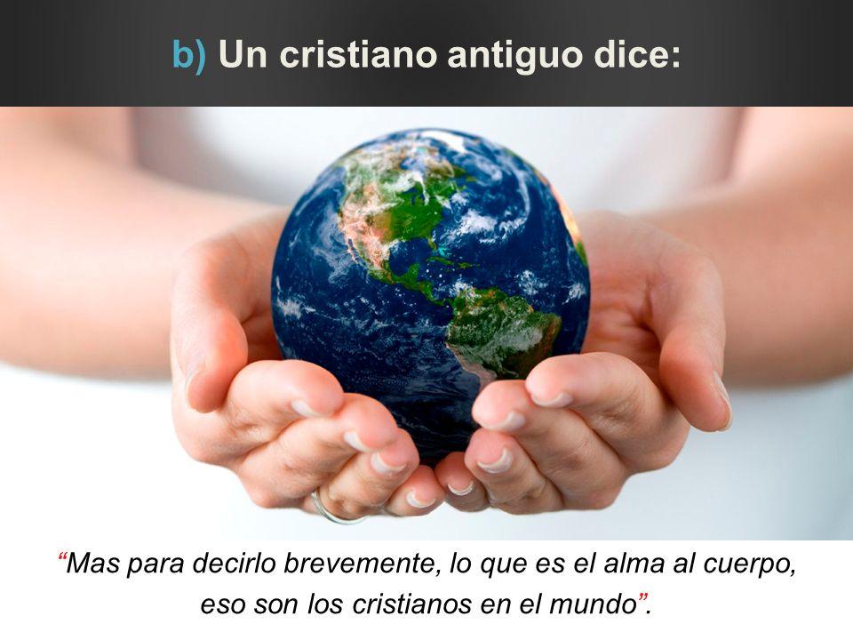 b) Un cristiano antiguo dice: Mas para decirlo brevemente, lo que es el alma al cuerpo, eso son los cristianos en el mundo.
