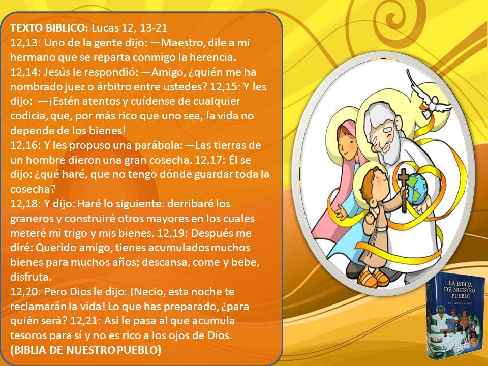 TEXTO BIBLICO: Lucas 12, 13-21 12,13: Uno de la gente dijo: Maestro, dile a mi hermano que se reparta conmigo la herencia. 12,14: Jesús le respondió: