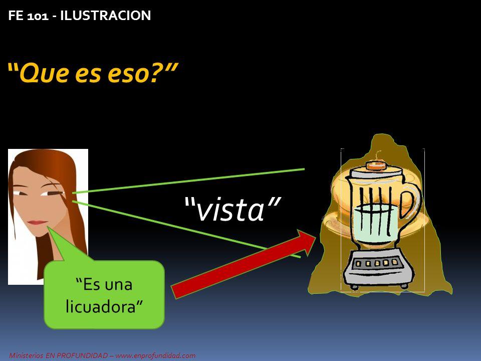 Ministerios EN PROFUNDIDAD – www.enprofundidad.com FE 101 - ILUSTRACION Que es eso? Es una licuadora vista