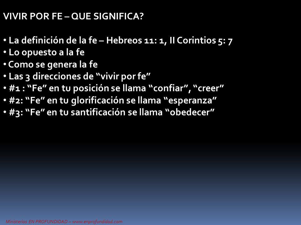 Ministerios EN PROFUNDIDAD – www.enprofundidad.com VIVIR POR FE – QUE SIGNIFICA? La definición de la fe – Hebreos 11: 1, II Corintios 5: 7 Lo opuesto