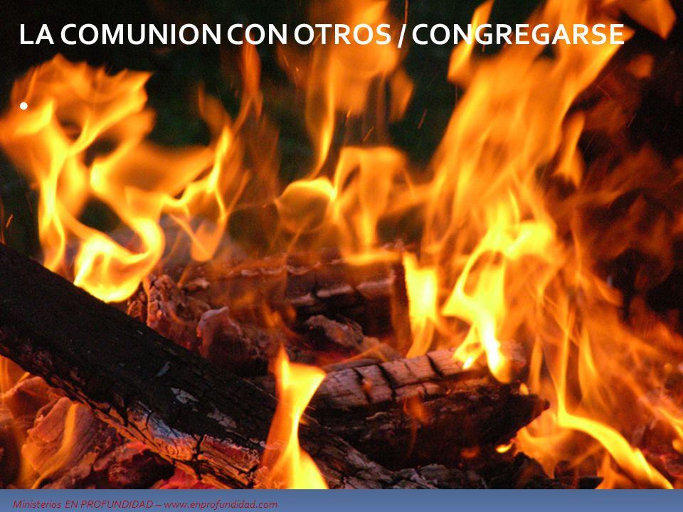 Ministerios EN PROFUNDIDAD – www.enprofundidad.com LA COMUNION CON OTROS / CONGREGARSE