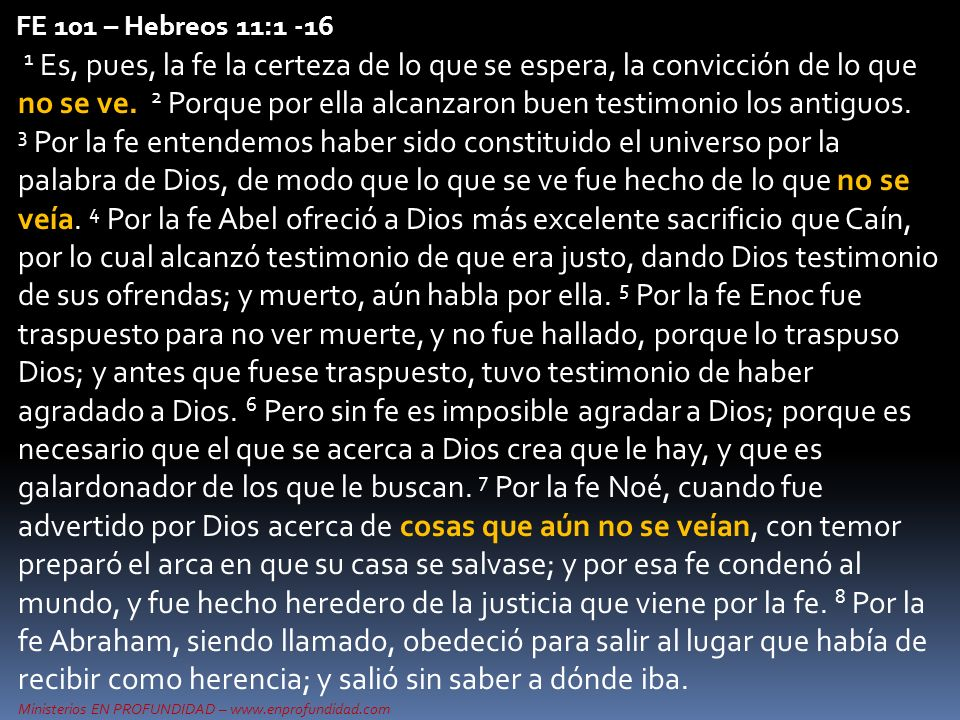 Ministerios EN PROFUNDIDAD – www.enprofundidad.com FE 101 – Hebreos 11:1 -16 1 Es, pues, la fe la certeza de lo que se espera, la convicción de lo que