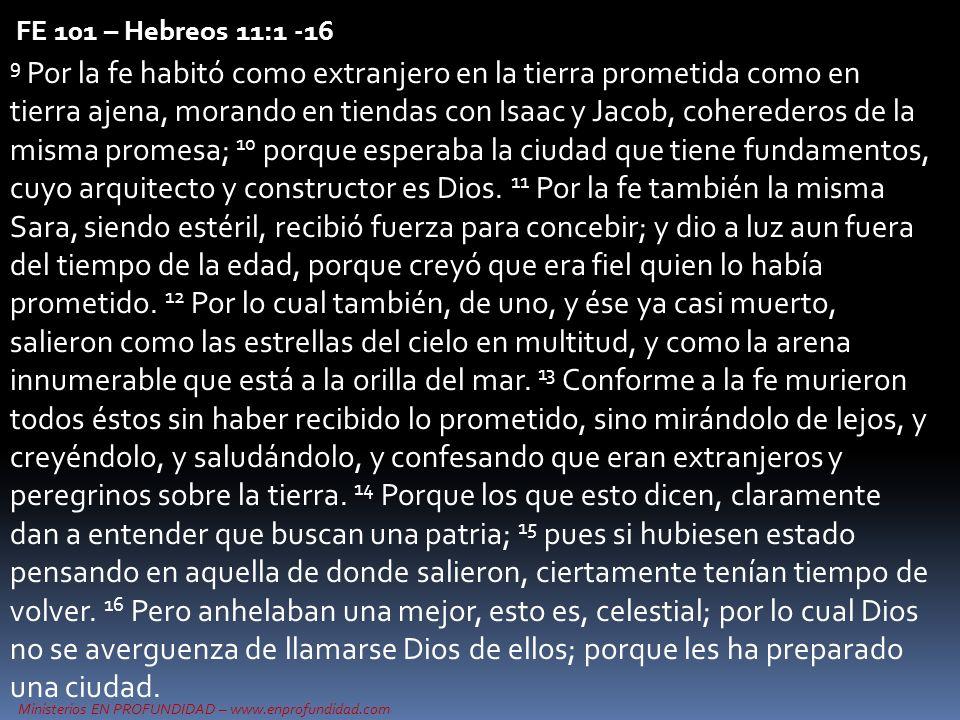 Ministerios EN PROFUNDIDAD – www.enprofundidad.com FE 101 – Hebreos 11:1 -16 9 Por la fe habitó como extranjero en la tierra prometida como en tierra