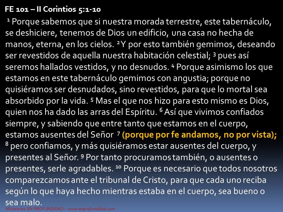 Ministerios EN PROFUNDIDAD – www.enprofundidad.com FE 101 – II Corintios 5:1-10 1 Porque sabemos que si nuestra morada terrestre, este tabernáculo, se