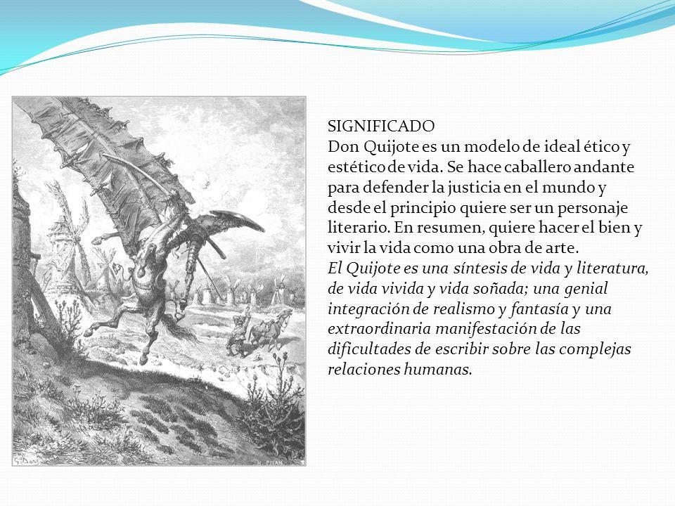 SIGNIFICADO Don Quijote es un modelo de ideal ético y estético de vida. Se hace caballero andante para defender la justicia en el mundo y desde el pri