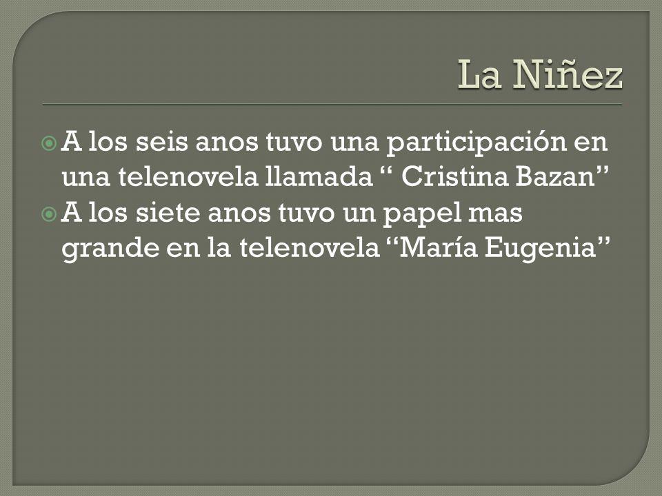 A los seis anos tuvo una participación en una telenovela llamada Cristina Bazan A los siete anos tuvo un papel mas grande en la telenovela María Eugen
