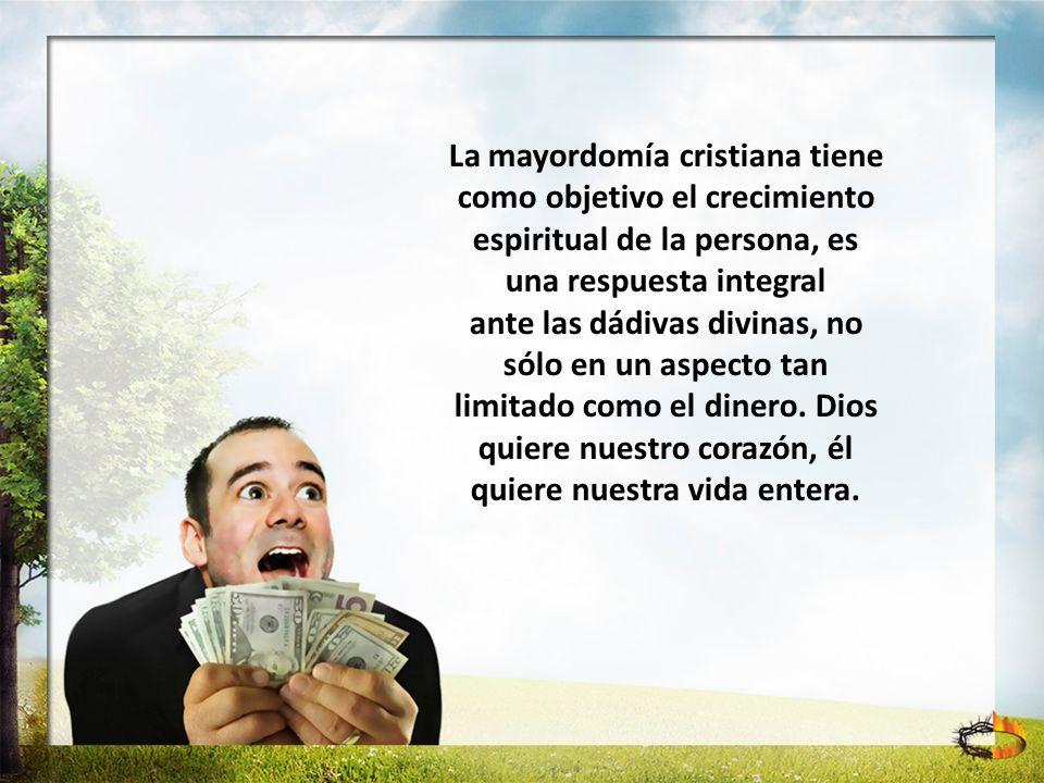 La mayordomía cristiana tiene como objetivo el crecimiento espiritual de la persona, es una respuesta integral ante las dádivas divinas, no sólo en un