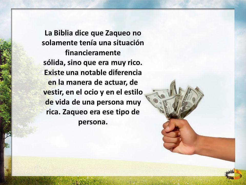 La Biblia dice que Zaqueo no solamente tenía una situación financieramente sólida, sino que era muy rico. Existe una notable diferencia en la manera d