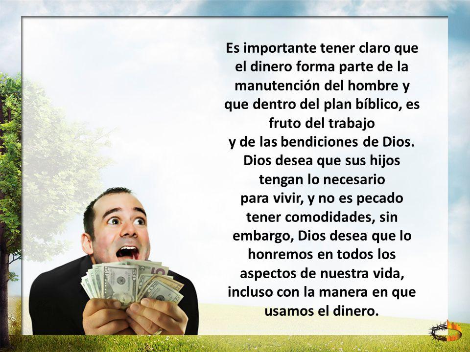 Es importante tener claro que el dinero forma parte de la manutención del hombre y que dentro del plan bíblico, es fruto del trabajo y de las bendicio