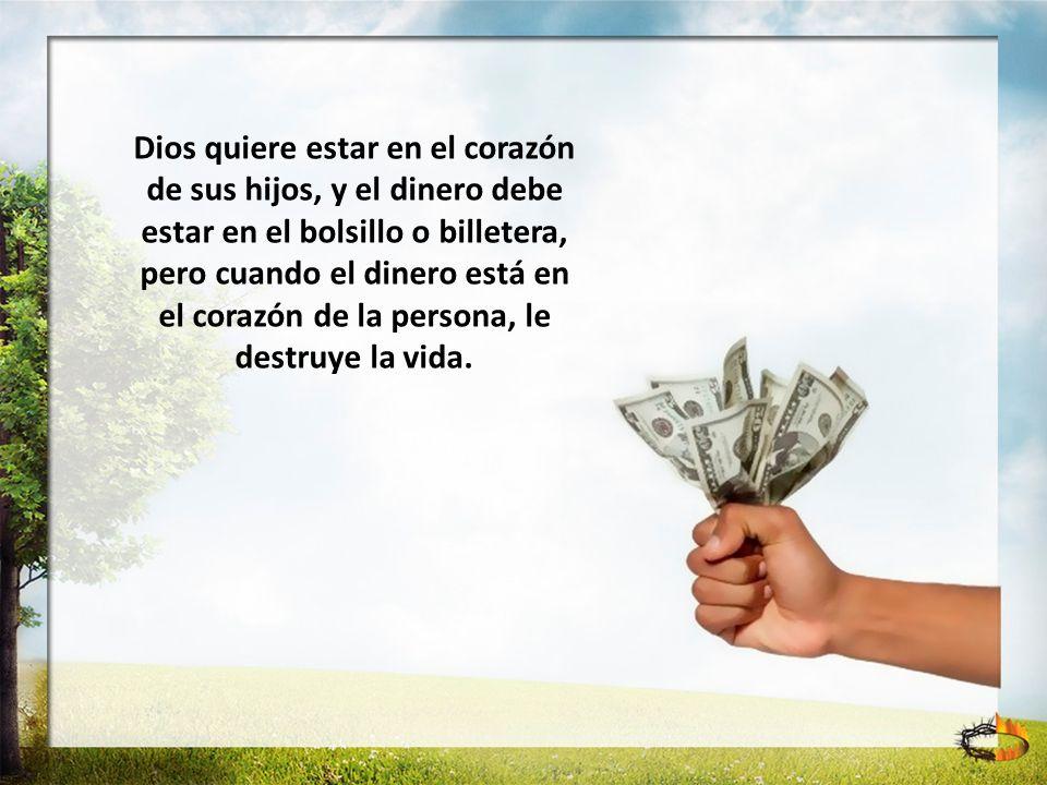 Dios quiere estar en el corazón de sus hijos, y el dinero debe estar en el bolsillo o billetera, pero cuando el dinero está en el corazón de la person