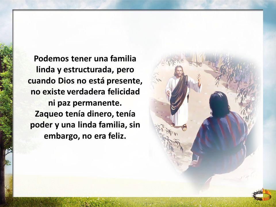 Podemos tener una familia linda y estructurada, pero cuando Dios no está presente, no existe verdadera felicidad ni paz permanente. Zaqueo tenía diner